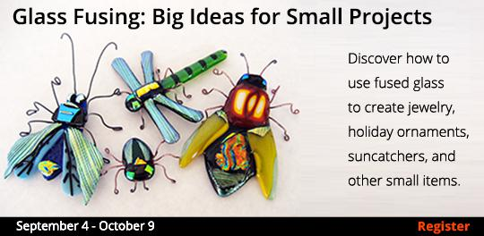 Glass Fusing: Big Ideas for Small Projects 9/4-10/9