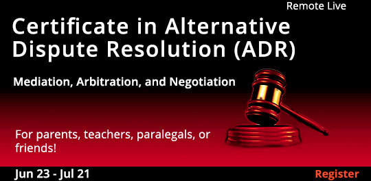 Certificate in Alternative Dispute Resolution (ADR): Mediation, Arbitration, and Negotiation (Remote Live) 		06/23/2021 - 07/21/2021